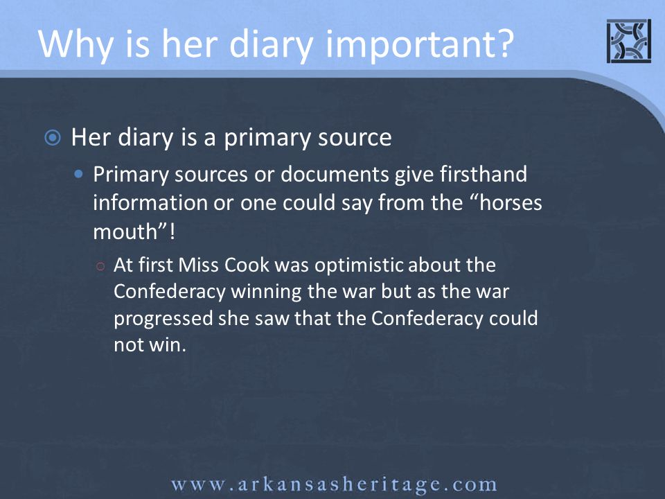 Why is her diary important? Her diary is a primary source Primary sources or documents give firsthand information or one could say from the horses mou
