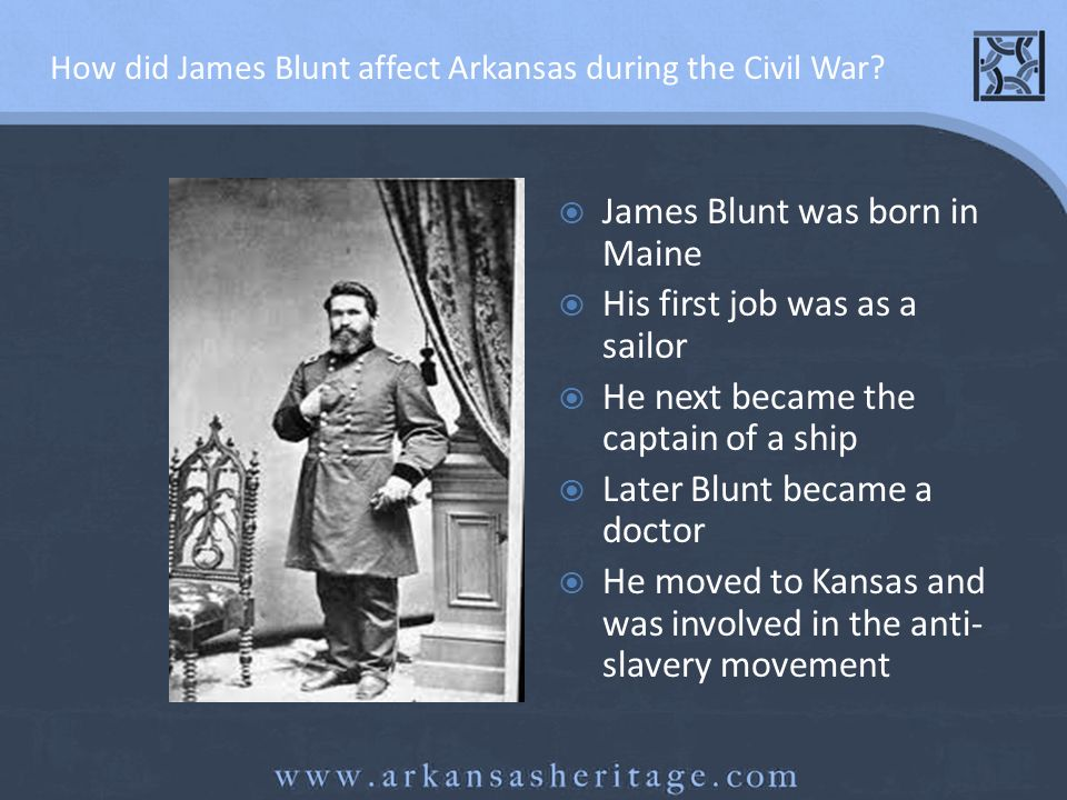James Blunt Blunt was given the rank of general during the Civil War -his troops were also composed of Cherokee, Creek and Seminole native Americans He participated in the following battles in Arkansas: Cane Hill, Prairie Grove, Devils Backbone, Boston Mountains and Van Buren.