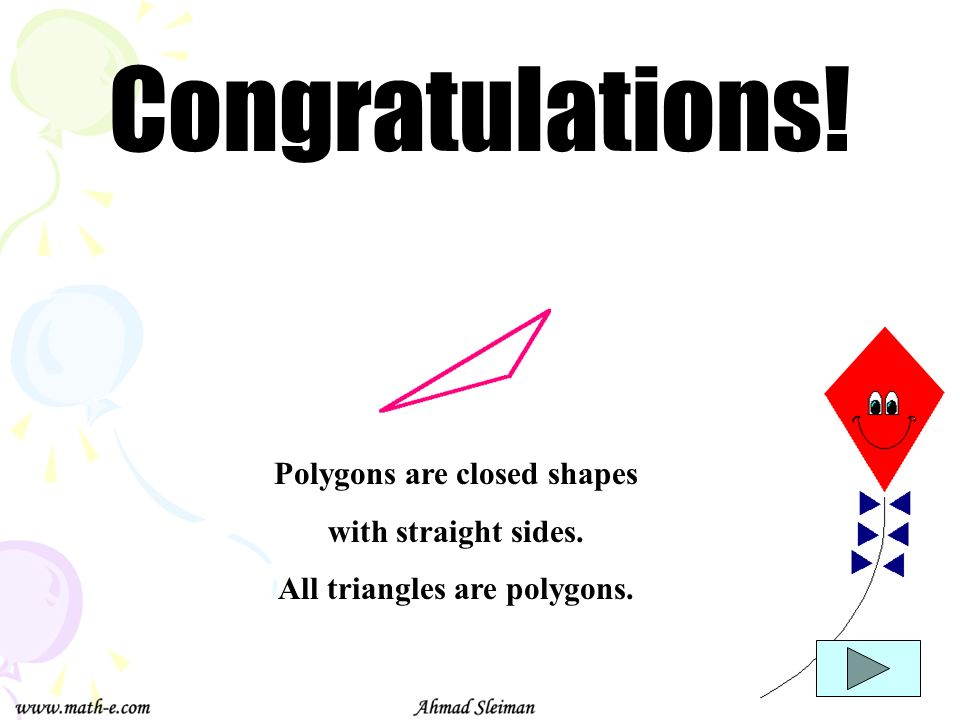 Congratulations! Polygons are closed shapes with straight sides. All triangles are polygons.