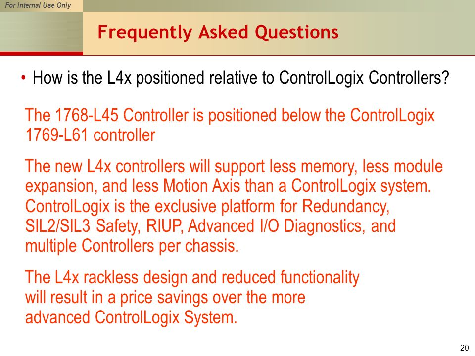 For Internal Use Only 20 Frequently Asked Questions How is the L4x positioned relative to ControlLogix Controllers? The L4x rackless design and reduce