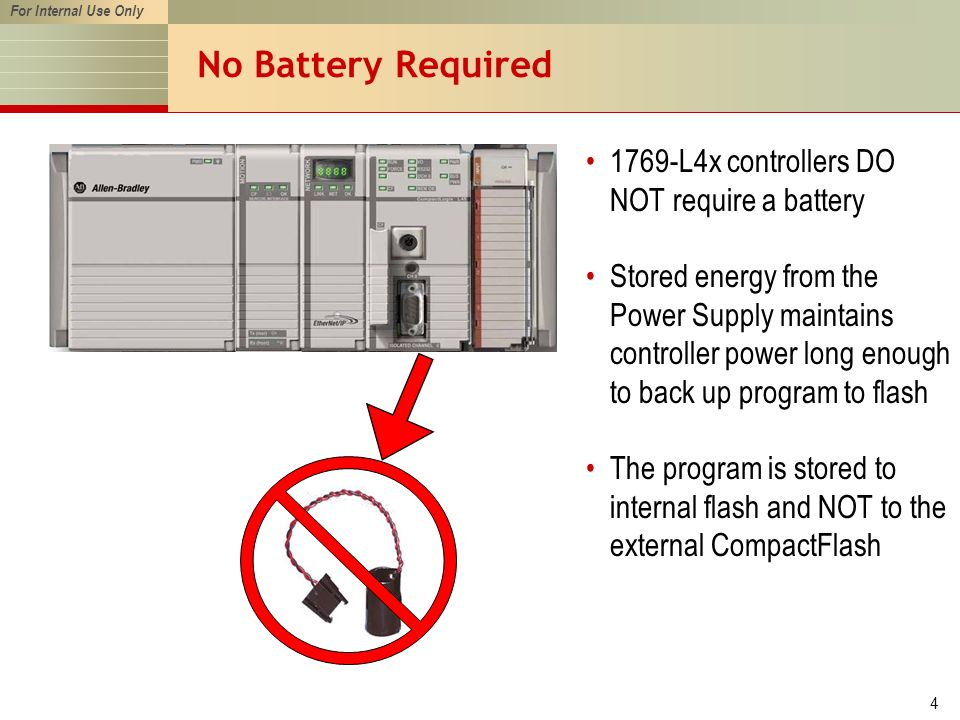 For Internal Use Only 4 No Battery Required 1769-L4x controllers DO NOT require a battery Stored energy from the Power Supply maintains controller power long enough to back up program to flash The program is stored to internal flash and NOT to the external CompactFlash