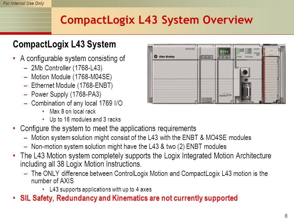 For Internal Use Only 8 CompactLogix L43 System Overview CompactLogix L43 System A configurable system consisting of –2Mb Controller (1768-L43) –Motion Module (1768-M04SE) –Ethernet Module (1768-ENBT) –Power Supply (1768-PA3) –Combination of any local 1769 I/O Max 8 on local rack Up to 16 modules and 3 racks Configure the system to meet the applications requirements –Motion system solution might consist of the L43 with the ENBT & MO4SE modules –Non-motion system solution might have the L43 & two (2) ENBT modules The L43 Motion system completely supports the Logix Integrated Motion Architecture including all 38 Logix Motion Instructions.