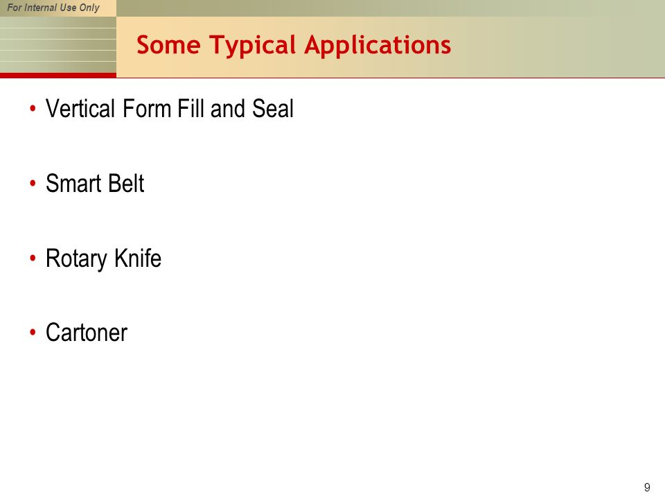 For Internal Use Only 9 Some Typical Applications Vertical Form Fill and Seal Smart Belt Rotary Knife Cartoner