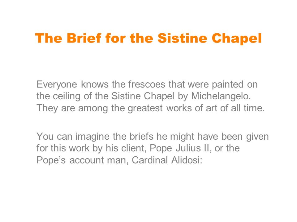 The Brief for the Sistine Chapel Everyone knows the frescoes that were painted on the ceiling of the Sistine Chapel by Michelangelo.