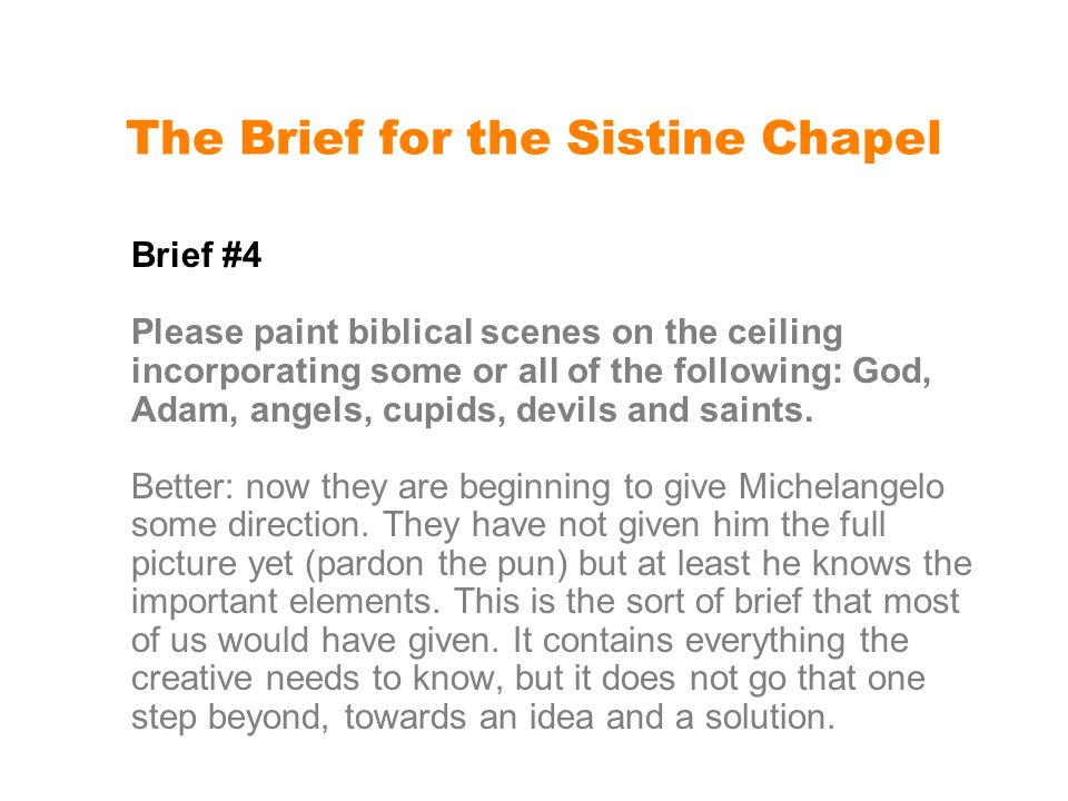 The Brief for the Sistine Chapel Brief #4 Please paint biblical scenes on the ceiling incorporating some or all of the following: God, Adam, angels, cupids, devils and saints.