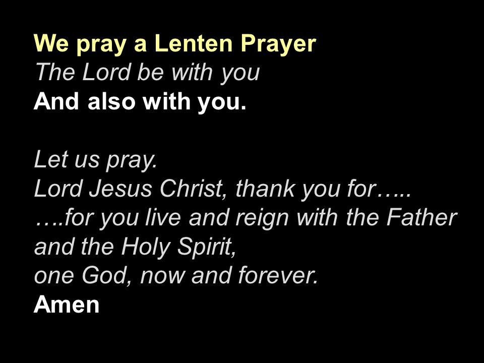 We pray a Lenten Prayer The Lord be with you And also with you. Let us pray. Lord Jesus Christ, thank you for….. ….for you live and reign with the Fat