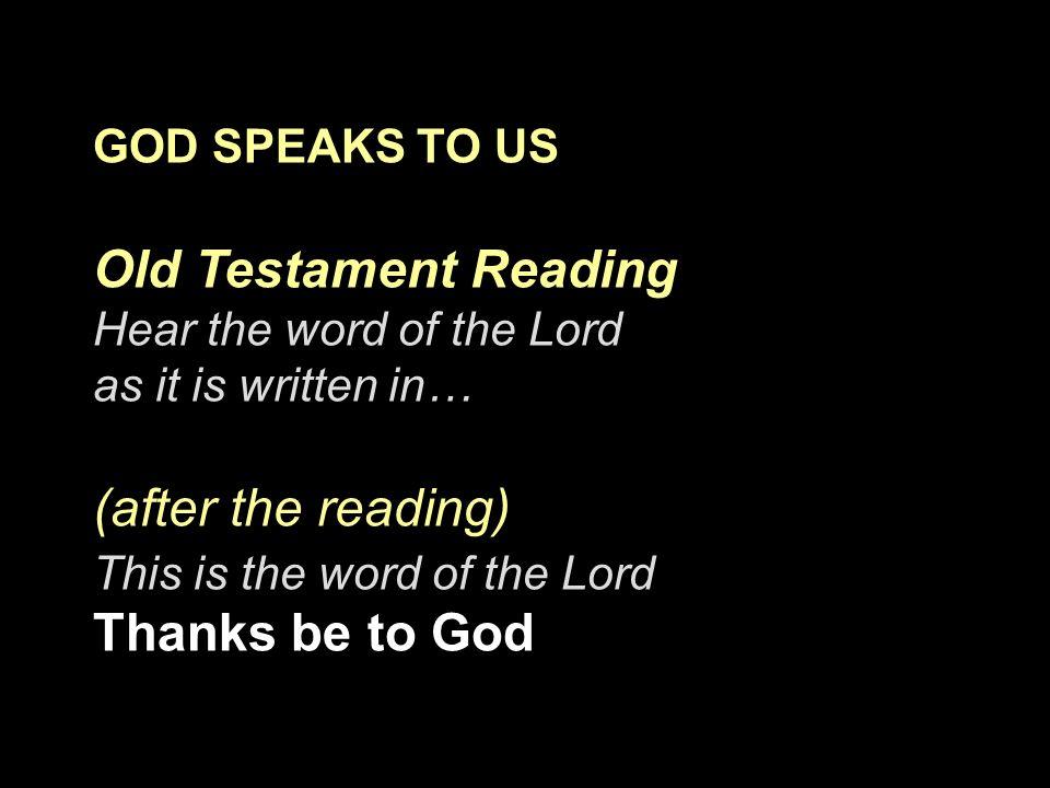 GOD SPEAKS TO US Old Testament Reading Hear the word of the Lord as it is written in… (after the reading) This is the word of the Lord Thanks be to Go