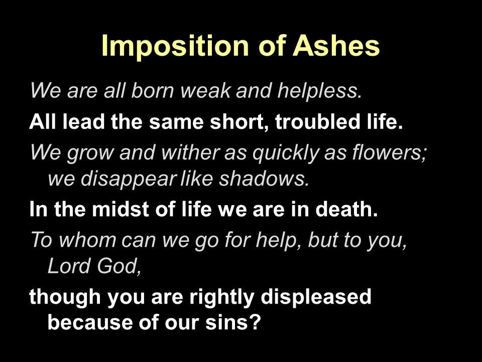 Imposition of Ashes We are all born weak and helpless. All lead the same short, troubled life. We grow and wither as quickly as flowers; we disappear