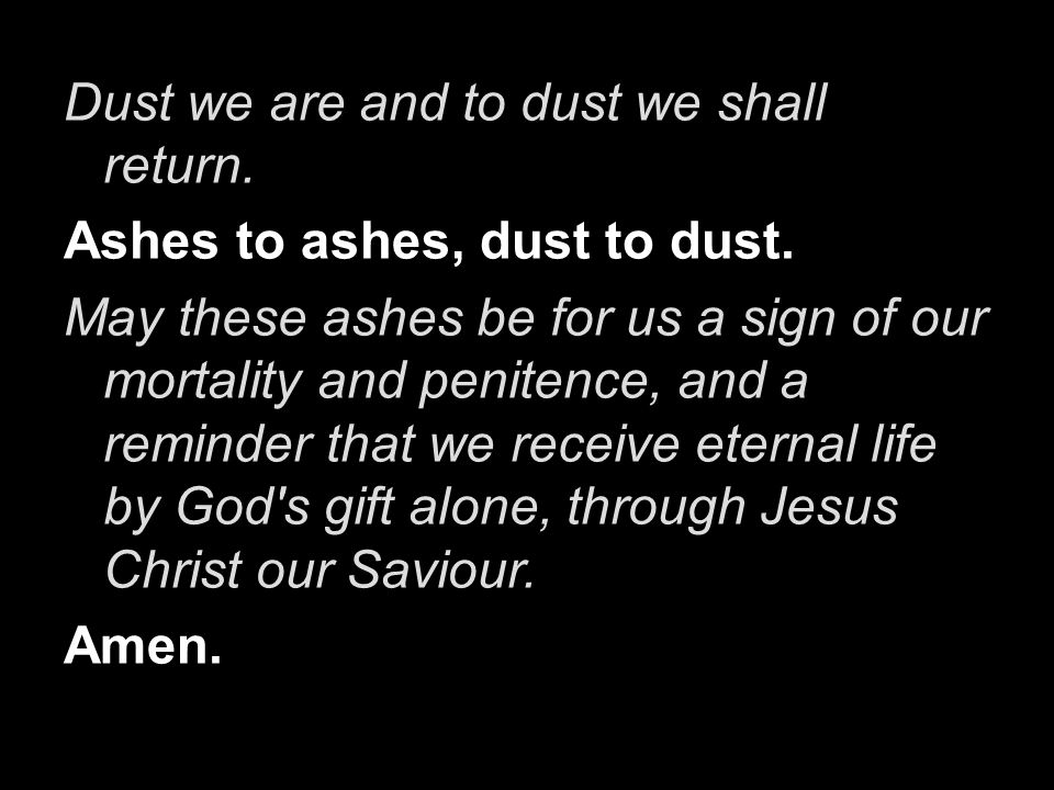 Dust we are and to dust we shall return. Ashes to ashes, dust to dust. May these ashes be for us a sign of our mortality and penitence, and a reminder