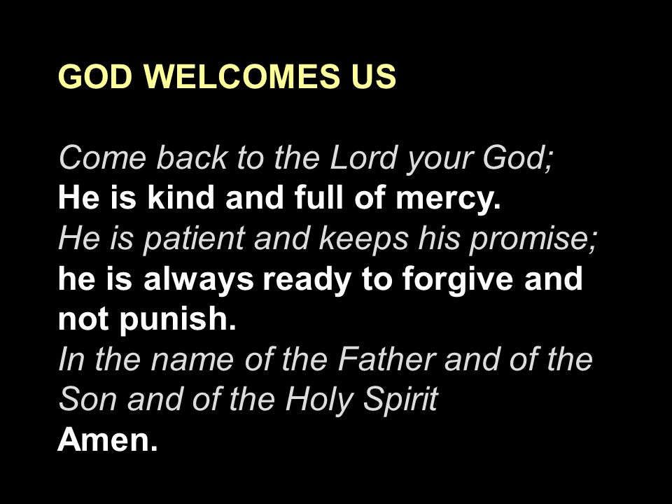 GOD WELCOMES US Come back to the Lord your God; He is kind and full of mercy. He is patient and keeps his promise; he is always ready to forgive and n