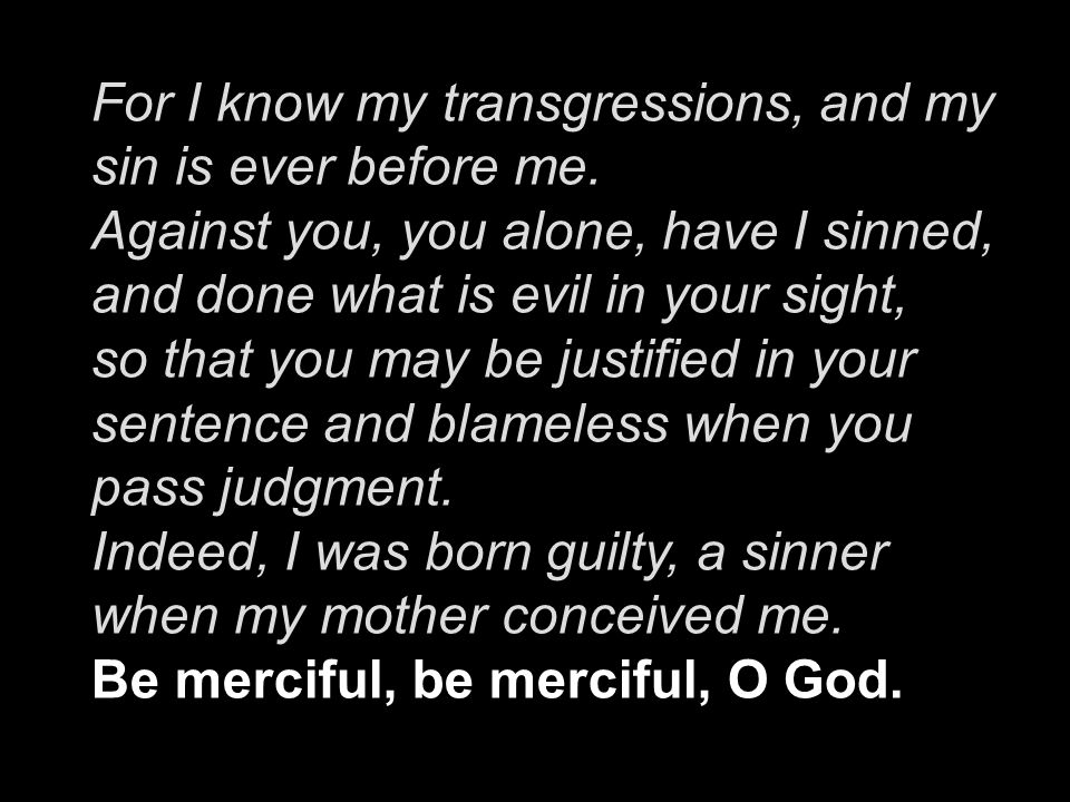 For I know my transgressions, and my sin is ever before me. Against you, you alone, have I sinned, and done what is evil in your sight, so that you ma