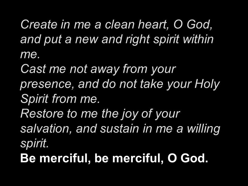 Create in me a clean heart, O God, and put a new and right spirit within me. Cast me not away from your presence, and do not take your Holy Spirit fro