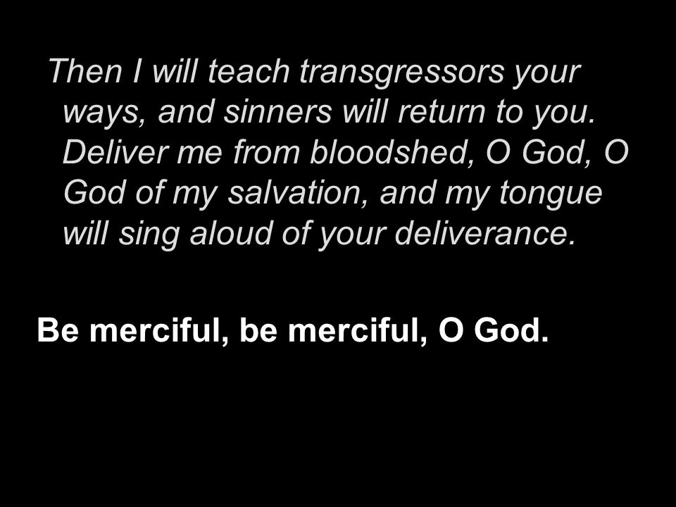 Then I will teach transgressors your ways, and sinners will return to you. Deliver me from bloodshed, O God, O God of my salvation, and my tongue will