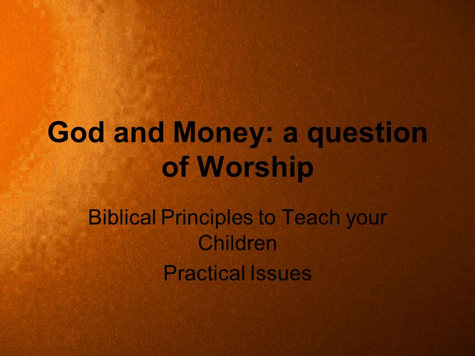 God and Money: a question of Worship Biblical Principles to Teach your Children Practical Issues