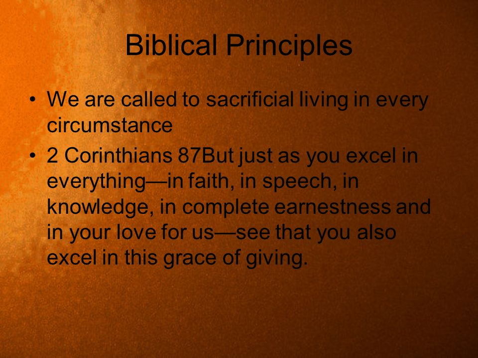 Biblical Principles We are called to sacrificial living in every circumstance 2 Corinthians 87But just as you excel in everythingin faith, in speech,