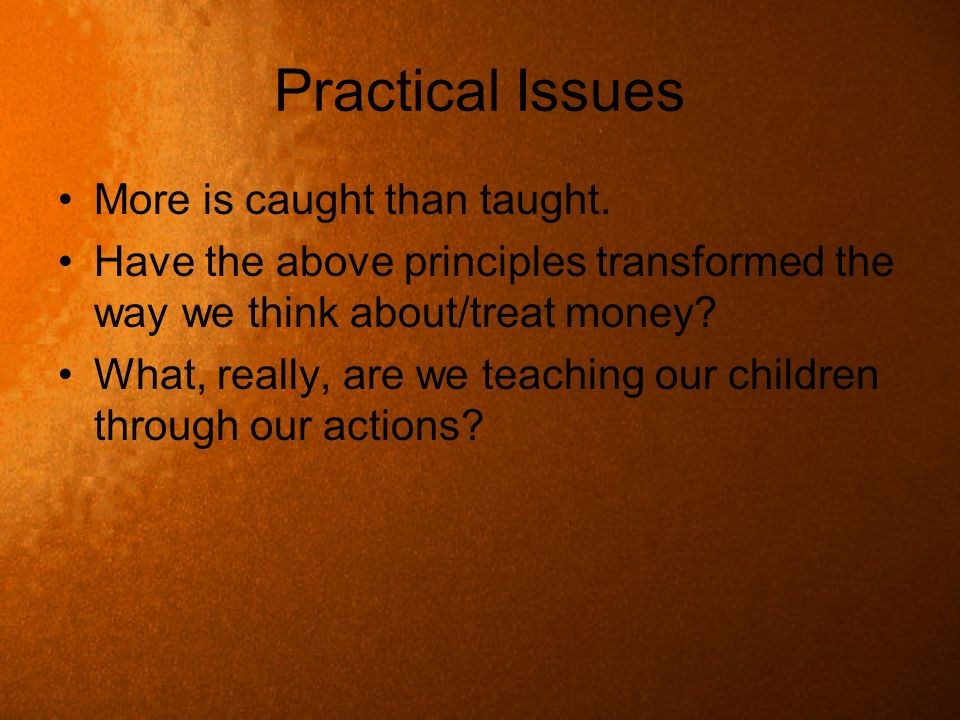 Practical Issues More is caught than taught. Have the above principles transformed the way we think about/treat money? What, really, are we teaching o