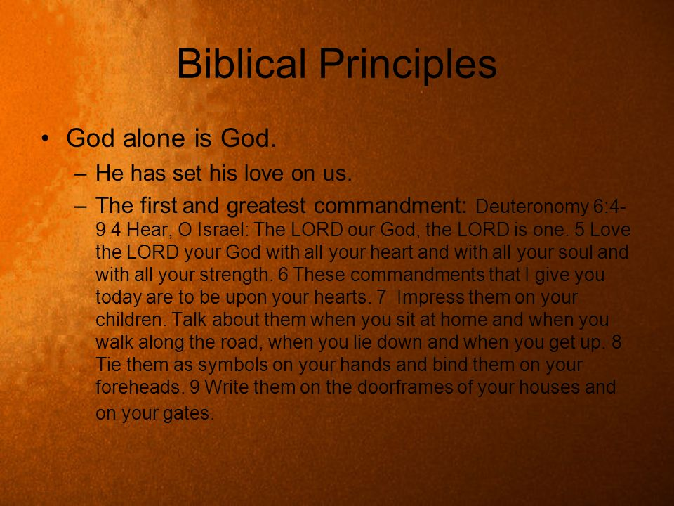 Biblical Principles God alone is God. –He has set his love on us. –The first and greatest commandment: Deuteronomy 6:4- 9 4 Hear, O Israel: The LORD o