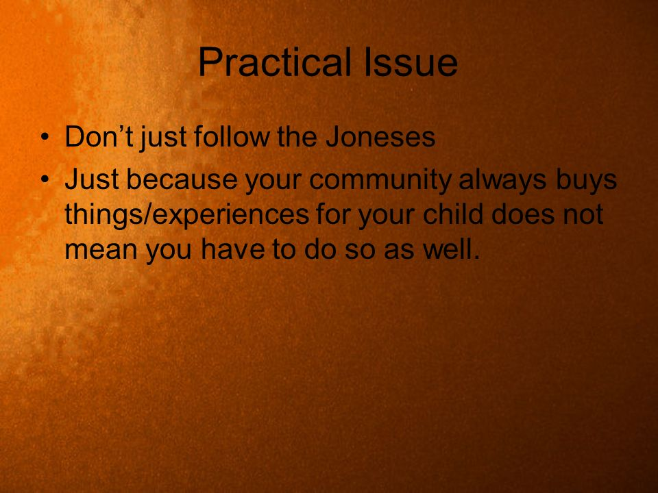 Practical Issue Dont just follow the Joneses Just because your community always buys things/experiences for your child does not mean you have to do so