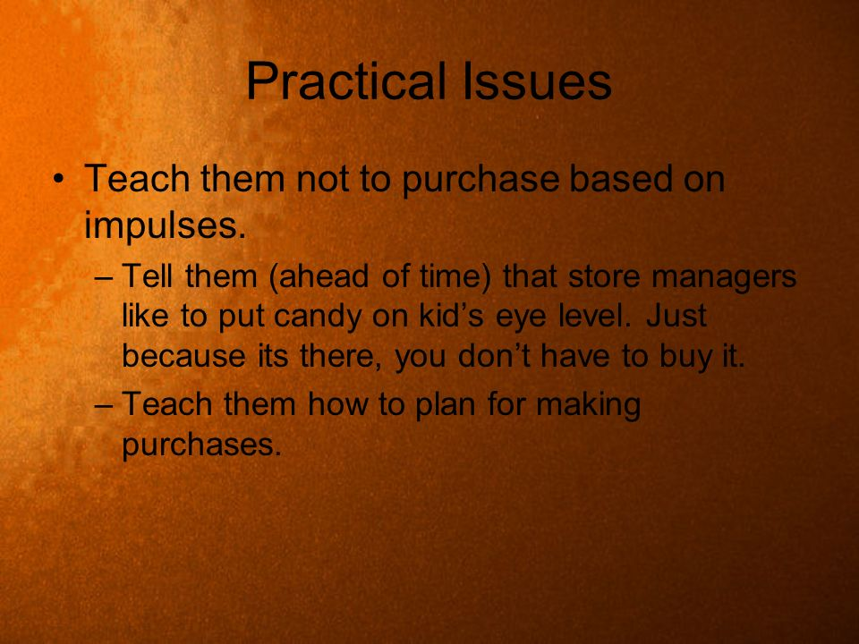 Practical Issues Teach them not to purchase based on impulses. –Tell them (ahead of time) that store managers like to put candy on kids eye level. Jus