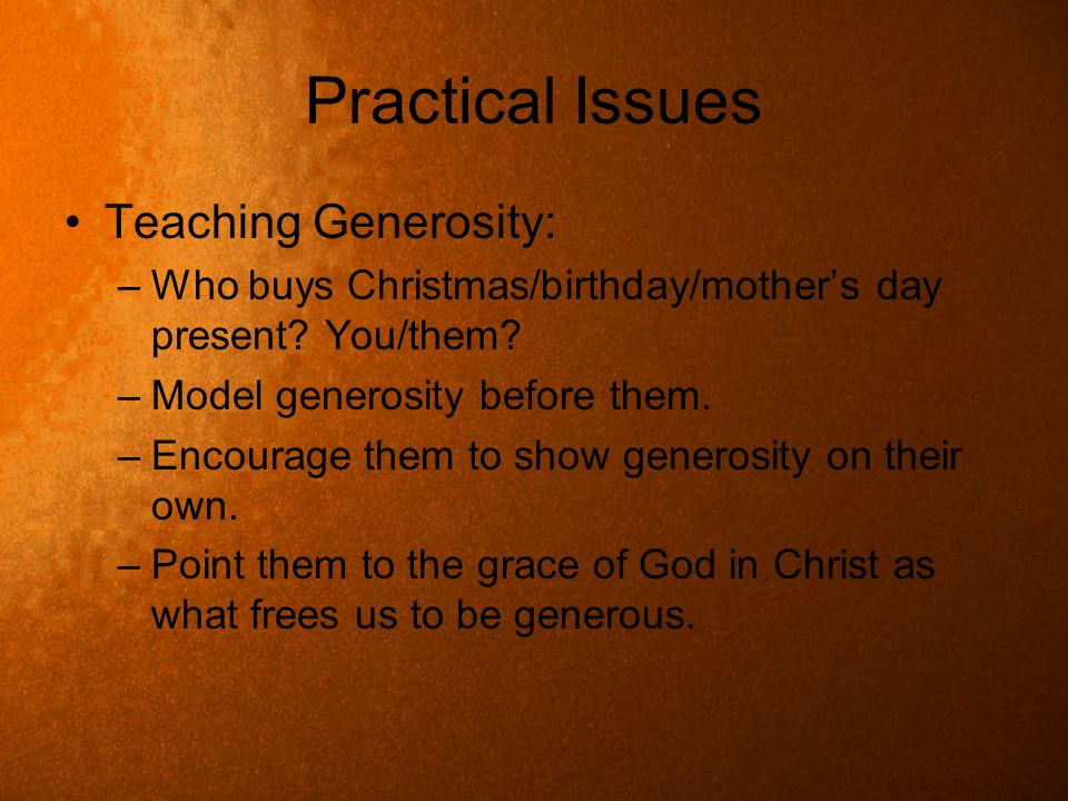 Practical Issues Teaching Generosity: –Who buys Christmas/birthday/mothers day present? You/them? –Model generosity before them. –Encourage them to sh