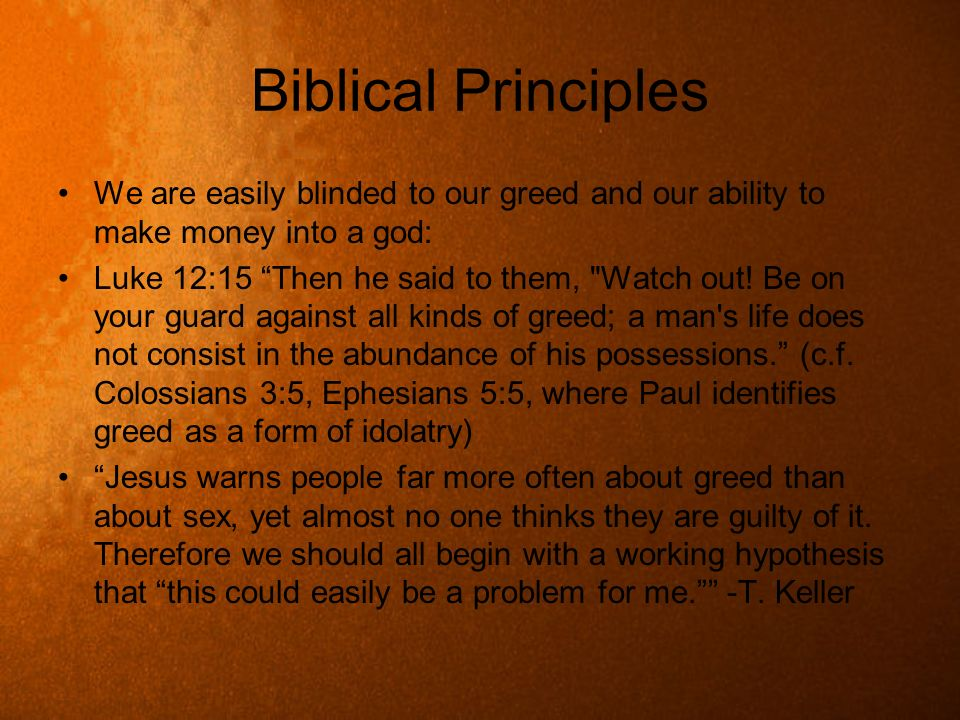 Biblical Principles We are easily blinded to our greed and our ability to make money into a god: Luke 12:15 Then he said to them,
