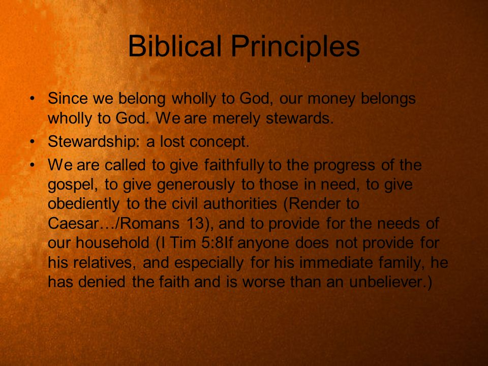 Biblical Principles Since we belong wholly to God, our money belongs wholly to God. We are merely stewards. Stewardship: a lost concept. We are called