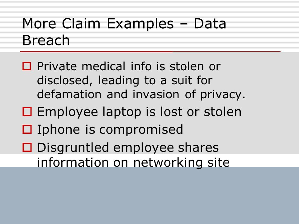 More Claim Examples – Data Breach Private medical info is stolen or disclosed, leading to a suit for defamation and invasion of privacy. Employee lapt