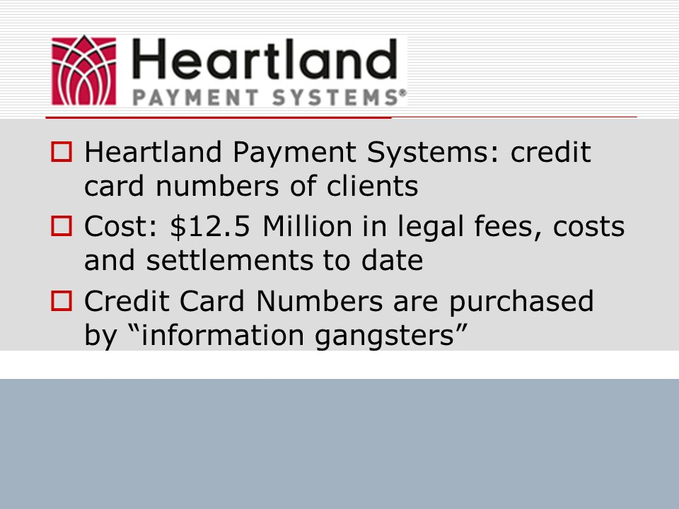 Heartland Payment Systems: credit card numbers of clients Cost: $12.5 Million in legal fees, costs and settlements to date Credit Card Numbers are pur