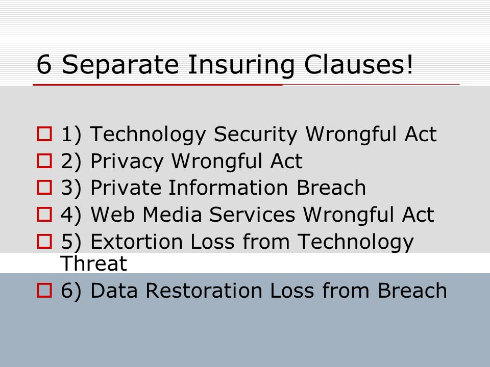 6 Separate Insuring Clauses! 1) Technology Security Wrongful Act 2) Privacy Wrongful Act 3) Private Information Breach 4) Web Media Services Wrongful