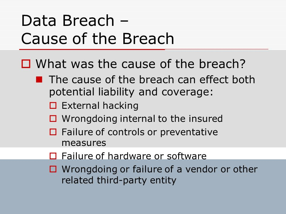 Data Breach – Cause of the Breach What was the cause of the breach? The cause of the breach can effect both potential liability and coverage: External