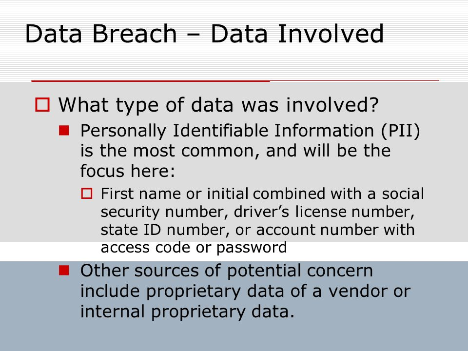Data Breach – Data Involved What type of data was involved? Personally Identifiable Information (PII) is the most common, and will be the focus here: