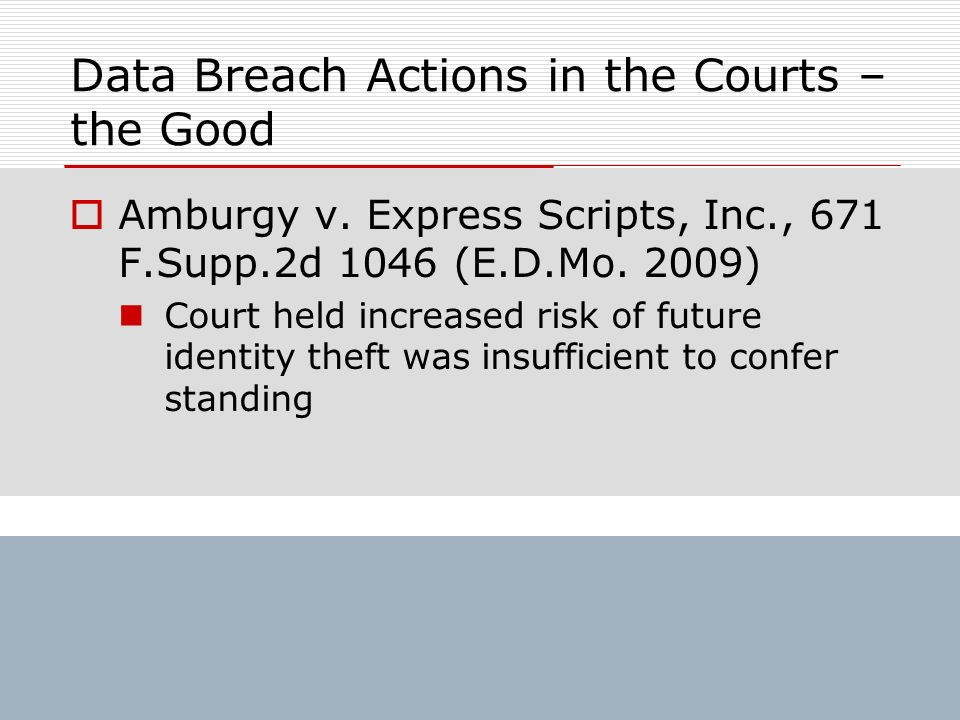 Data Breach Actions in the Courts – the Good Amburgy v. Express Scripts, Inc., 671 F.Supp.2d 1046 (E.D.Mo. 2009) Court held increased risk of future i
