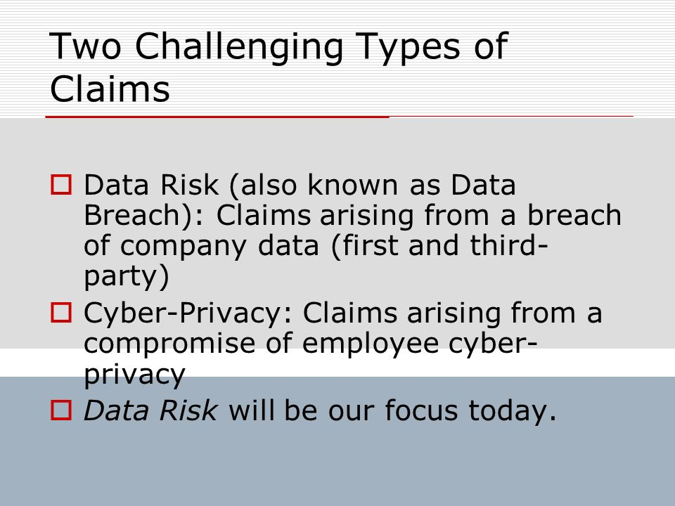 Two Challenging Types of Claims Data Risk (also known as Data Breach): Claims arising from a breach of company data (first and third- party) Cyber-Pri