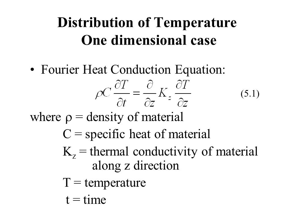 Distribution of Temperature One dimensional case Fourier Heat Conduction Equation: where = density of material C = specific heat of material K z = the