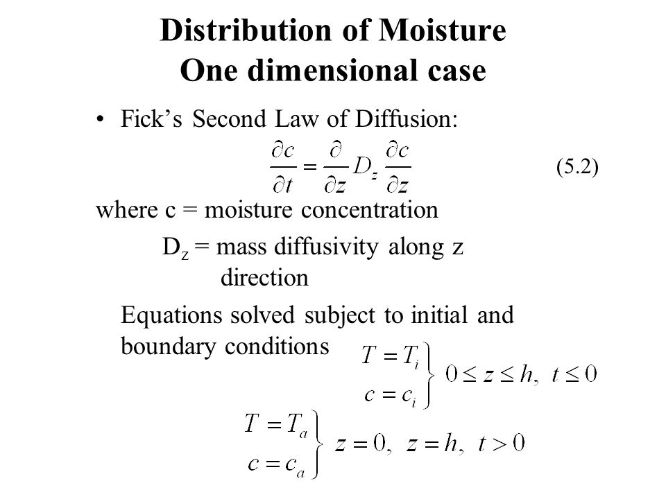 Ficks Second Law of Diffusion: where c = moisture concentration D z = mass diffusivity along z direction Equations solved subject to initial and bound
