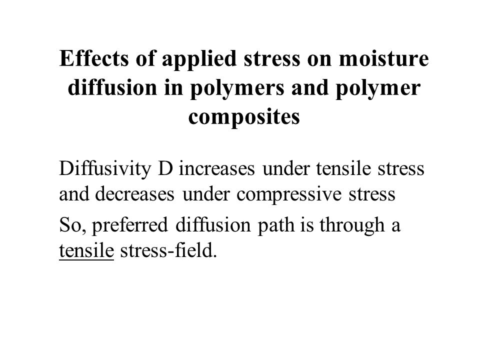 Effects of applied stress on moisture diffusion in polymers and polymer composites Diffusivity D increases under tensile stress and decreases under co