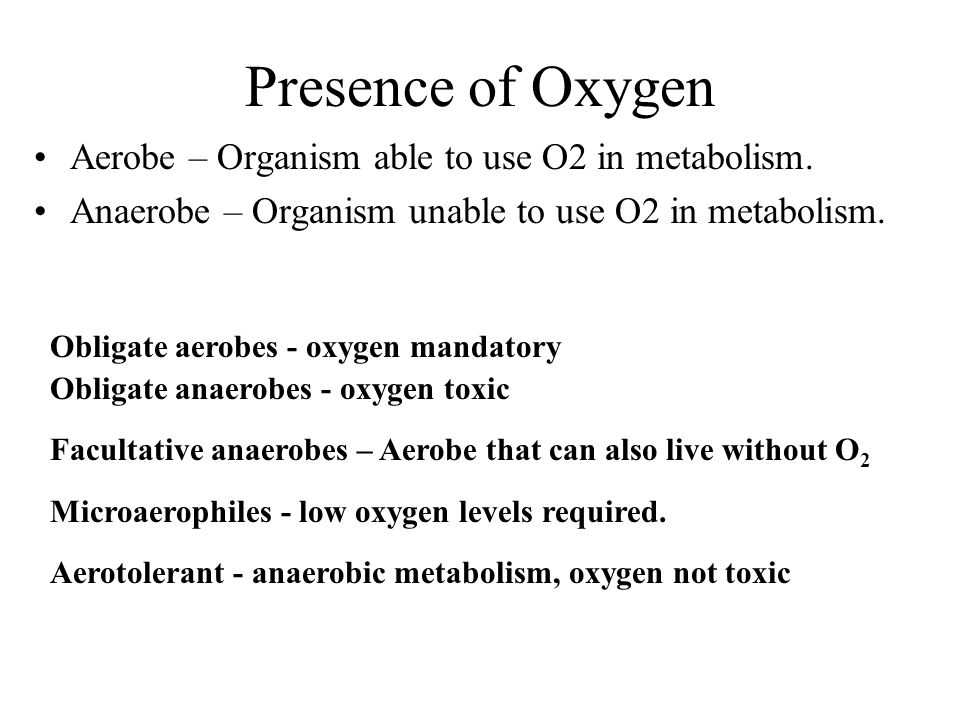Presence of Oxygen Aerobe – Organism able to use O2 in metabolism. Anaerobe – Organism unable to use O2 in metabolism. Obligate aerobes - oxygen manda