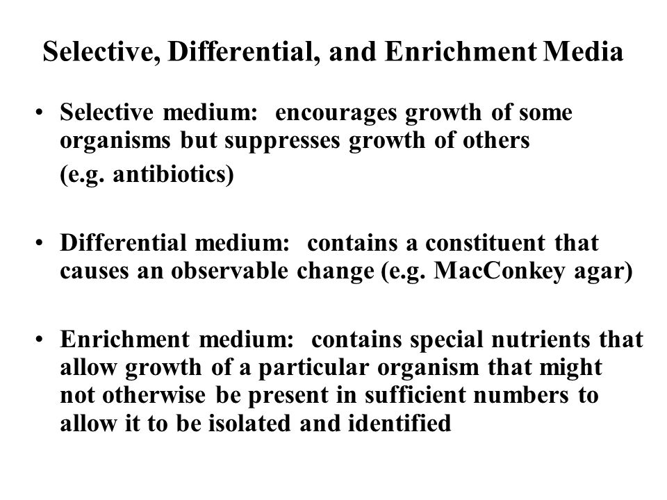 Selective, Differential, and Enrichment Media Selective medium: encourages growth of some organisms but suppresses growth of others (e.g. antibiotics)