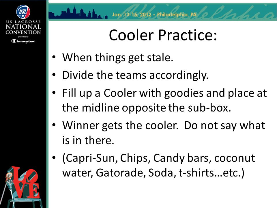 Cooler Practice: When things get stale. Divide the teams accordingly.