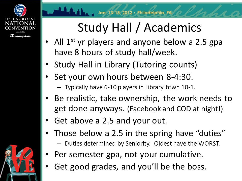 Study Hall / Academics All 1 st yr players and anyone below a 2.5 gpa have 8 hours of study hall/week.