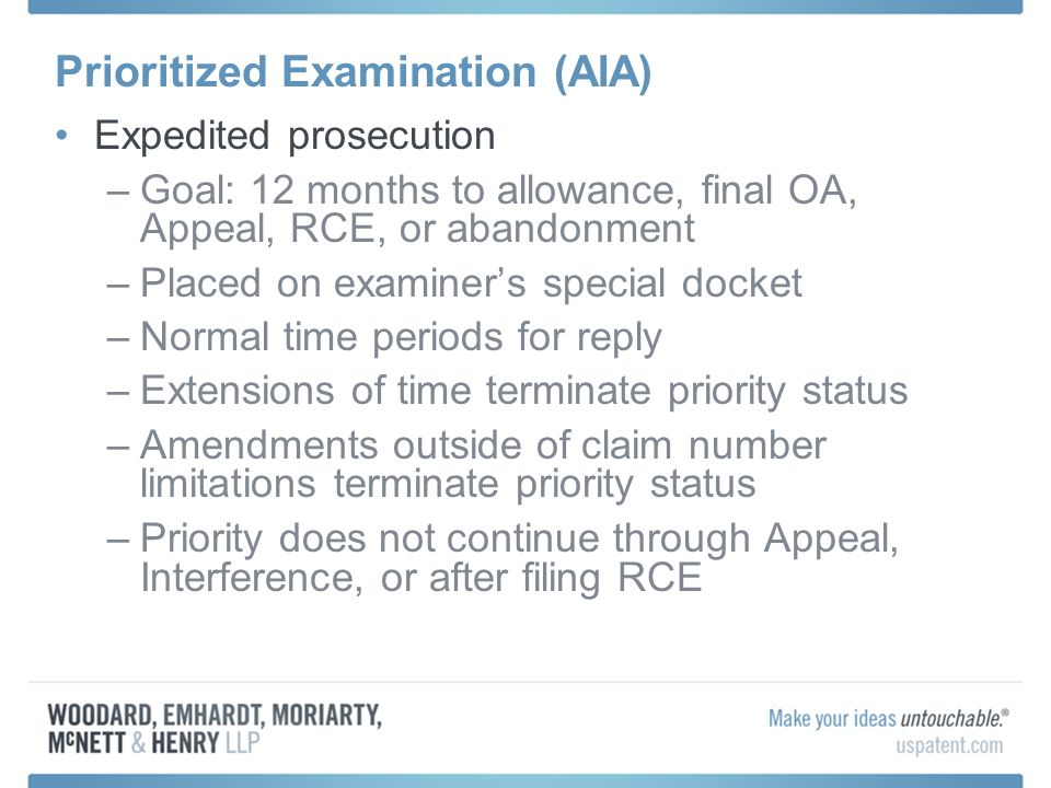 Prioritized Examination (AIA) Expedited prosecution –Goal: 12 months to allowance, final OA, Appeal, RCE, or abandonment –Placed on examiners special