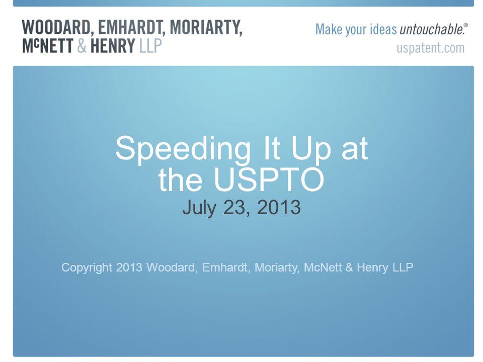 Speeding It Up at the USPTO July 23, 2013 Copyright 2013 Woodard, Emhardt, Moriarty, McNett & Henry LLP