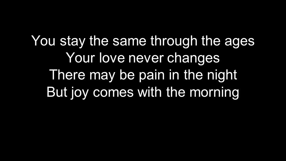 You stay the same through the ages Your love never changes There may be pain in the night But joy comes with the morning