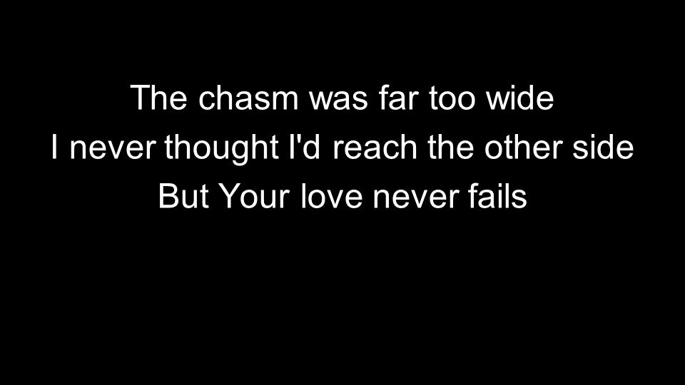 The chasm was far too wide I never thought I'd reach the other side But Your love never fails