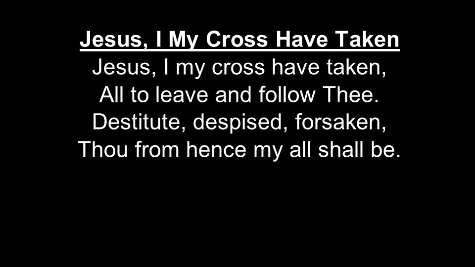 Jesus, I My Cross Have Taken Jesus, I my cross have taken, All to leave and follow Thee. Destitute, despised, forsaken, Thou from hence my all shall b