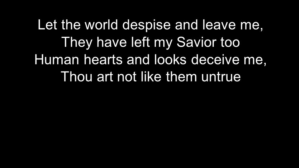 Let the world despise and leave me, They have left my Savior too Human hearts and looks deceive me, Thou art not like them untrue