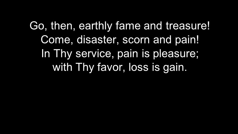 Go, then, earthly fame and treasure! Come, disaster, scorn and pain! In Thy service, pain is pleasure; with Thy favor, loss is gain.
