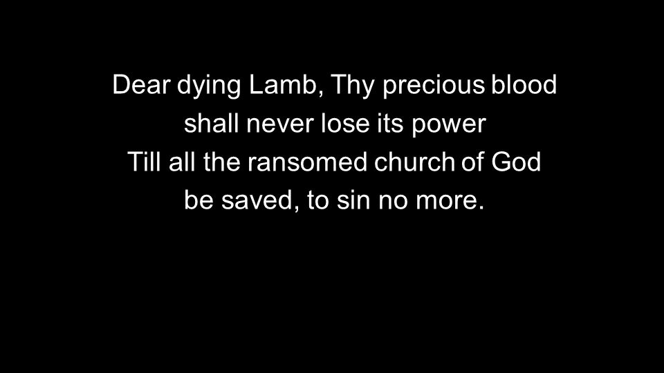 Dear dying Lamb, Thy precious blood shall never lose its power Till all the ransomed church of God be saved, to sin no more.