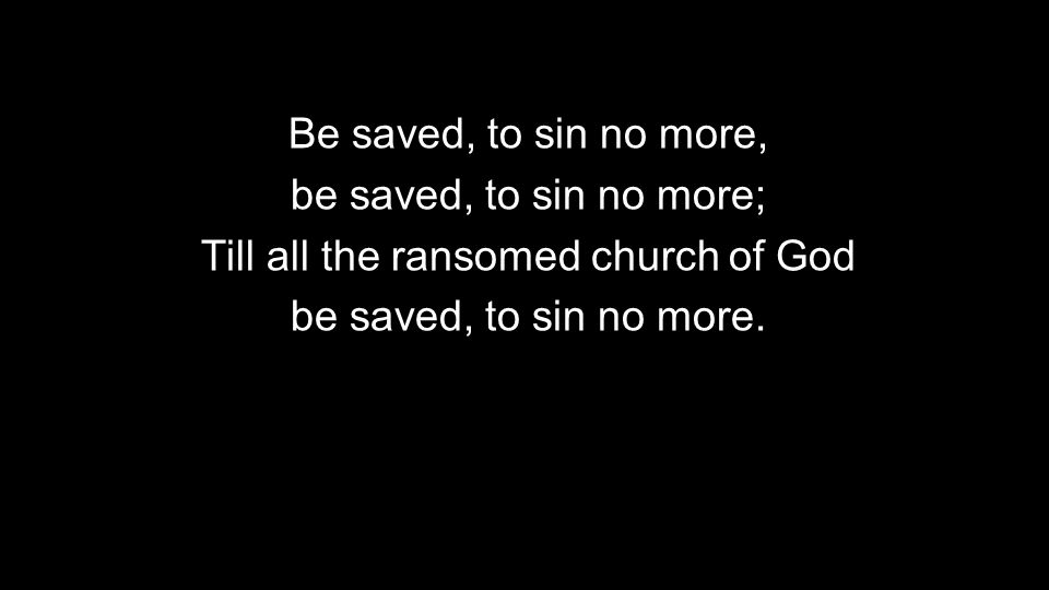 Be saved, to sin no more, be saved, to sin no more; Till all the ransomed church of God be saved, to sin no more.