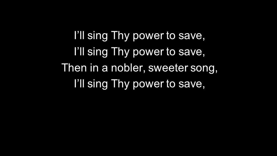 Then in a nobler, sweeter song, Ill sing Thy power to save,